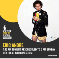 Memes, New York, and Festival: NEW YORK  COMEDY  FESTIVAL  COMEDY CAN33  ERIC ANDRE  7:30 PM TONIGHT RESCHEDULED TO 5 PM SUNDAY  TICKETS AT CAROLINES.COM