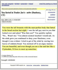 "Beautiful, Craigslist, and Love: new york craigslist fairfield > personals> missed  email this posting to a friend  please lag with care:  You farted in Trader Joe's m4w (Danbury,  CT)  pnohibited  Date: 2009-12-04, 11:19AM EST  st of staicslist  Reply To This Post  You were the tall brunette with the near-perfect body that farted  in the bread section last night. I was the tall guy next to you that  looked over and asked ""Was that you?"" You quickly replied,  ""No... Wasn't me."" You almost seemed insulted I would ask. As  the stink grew you continued to deny your flatulence, even  though it was evident. I tried to get of the stink by waving two  loaves of ciabatta bread. You stormed off in an angry manner.  You are beautiful, and even though you are a liar and fart like a  Clydesdale, I'd love to meet up sometime.  ·Location: Danbury, CT  it's NOT ok to contact this poster with services or other commercial interests  PostingID: 1494504262  Copyright 2009 craigslist, inc. sofus pivacy pelicy fsodhack fonum <p>Now That Is A Woman</p>"