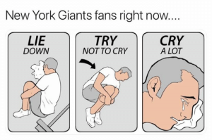 Cry A Lot: New York Giants fans right now...  LIE  DOWN  TRY  NOT TO CRY  CRY  A LOT