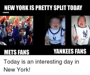 New york mets Memes: NEW YORK IS PRETTY SPLIT TODAY  YANKEES FANS  METS FANS  Today is an interesting day in  New York! New york mets Memes