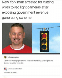 Funny, Meme, and New York: New York man arrested for cutting  wires to red light cameras after  exposing government revenue  generating scheme  cointelpro-plant  Man found the stoplight cameras were activated during yellow lights and  decided to cut the wires of it  -5 americas-restoration  The hero we need That grin tho haha @_kevinboner
