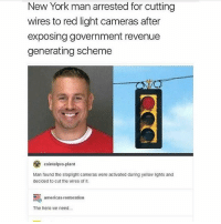 America, Funny, and Instagram: New York man arrested for cutting  wires to red light cameras after  exposing government revenue  generating scheme  cointelpro-plant  Man found the stoplight cameras were activated during yellow lights and  decided to cut the wires of it  茑  The hero we need..  americas-restoration Alex Jones is that you???? I love these 🤣🤣 🔴www.TooSavageForDemocrats.com🔴 JOINT INSTAGRAM: @rightwingsavages Partners: 🇺🇸 @The_Typical_Liberal 🇺🇸 @theunapologeticpatriot 🇺🇸 @DylansDailyShow 🇺🇸 @keepamerica.usa 🇺🇸@Raised_Right_ 🇺🇸@conservative.female 🇺🇸 @too_savage_for_liberals 🇺🇸 @Conservative.American DonaldTrump Trump 2A MakeAmericaGreatAgain Conservative Republican Liberal Democrat Ccw247 MAGA Politics LiberalLogic Savage TooSavageForDemocrats Instagram Merica America PresidentTrump Funny True SecondAmendment