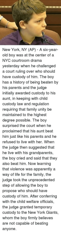 Apparently, Family, and Life: New York, NY (AP) - A six-year-  old boy was at the center of a  NYC courtroom drama  yesteraay When he challengea  a court ruling over who should  have custody of him. The boy  has a history of being beaten by  his parents and the judge  initially awarded custody to his  aunt, in keeping with child  custody law and regulation  requiring that family unity be  maintained to the highest  degree possible. The boy  surprised the court when he  proclaimed that his aunt beat  him just like his parents and he  refused to live with her. When  the judge then suggested that  he live with his grandparents,  the boy cried and said that they  also beat him. Now learning  that violence was apparently a  way of life for the family, the  judge took the unprecedented  step of allowing the boy to  propose who should have  custody of him. After conferring  with the child welfare officials,  the judge granted temporary  custody to the New York Giants,  whom the boy firmly believes  are not capable of beating  anyone. Heartbreaking stuff via /r/memes https://ift.tt/2Momwnc