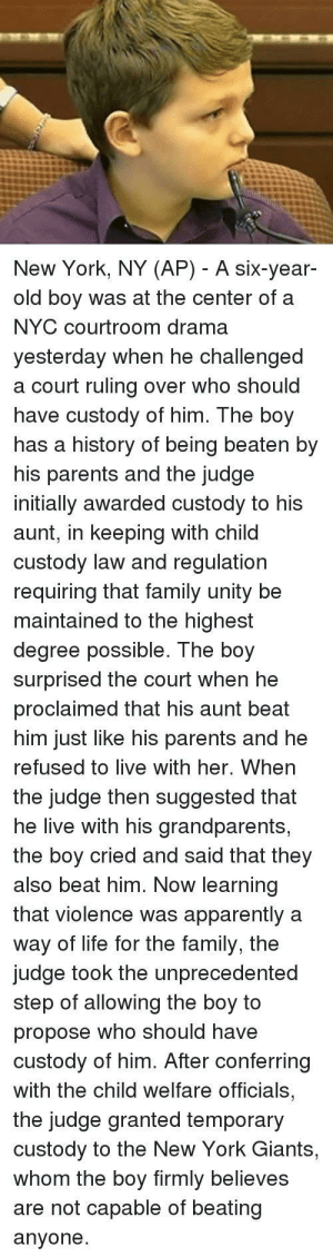 Apparently, Dank, and Family: New York, NY (AP) - A six-year-  old boy was at the center of a  NYC courtroom drama  yesteraay When he challengea  a court ruling over who should  have custody of him. The boy  has a history of being beaten by  his parents and the judge  initially awarded custody to his  aunt, in keeping with child  custody law and regulation  requiring that family unity be  maintained to the highest  degree possible. The boy  surprised the court when he  proclaimed that his aunt beat  him just like his parents and he  refused to live with her. When  the judge then suggested that  he live with his grandparents,  the boy cried and said that they  also beat him. Now learning  that violence was apparently a  way of life for the family, the  judge took the unprecedented  step of allowing the boy to  propose who should have  custody of him. After conferring  with the child welfare officials,  the judge granted temporary  custody to the New York Giants,  whom the boy firmly believes  are not capable of beating  anyone. Heartbreaking stuff by Sir_battmaker MORE MEMES