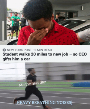 ceo: NEW YORK POST 2 MIN READ  Student walks 20 miles to new job so CEO  gifts him a car  Me the next day  [HEAVY BREATHING NOISES]