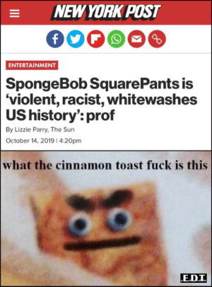 New York, New York Post, and Reddit: NEW YORK POST  Dro  ENTERTAINMENT  SpongeBob Square Pants is  'violent, racist, whitewashes  US history': prof  By Lizzie Parry, The Sun  October 14, 20191 4:20pm  what the cinnamon toast fuck is this  E.D.I  tad im Da Fuq did I just read???