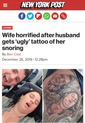 I'm sure his wife is going to love the publicity (source link in comment): NEW YORK POST  LIVING  Wife horrified after husband  gets 'ugly' tattoo of her  snoring  By Ben Cost  December 26, 2019 | 12:28pm  II I'm sure his wife is going to love the publicity (source link in comment)