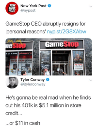 Conway, Gamestop, and Memes: NEW  YORK  POST  New York Post  @nypost  GameStop CEO abruptly resigns for  personal reasons' nyp.st/2G8XAbw  1e  GamestOD  to the players  We bryour game  obiets andm  30% EXTRA  In-Store Credit  Tyler Conway  @jtylerconway  He's gonna be real mad when he finds  out his 401k is $5.1 million in store  credit...  ..or $11 in cash Non Stolen Memes ver2