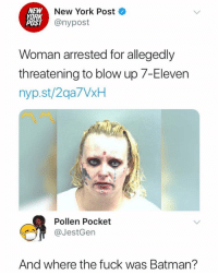 7-Eleven, Batman, and New York: NEW  YORK  POST  New York Post  @nypost  Woman arrested for allegedly  threatening to blow up 7-Eleven  nyp.st/2qa7VxH  Pollen Pocket  @JestGen  And where the fuck was Batman? 🤔