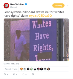 Billboard, New York, and New York Post: New York Post  S @nypost  Following  Pennsylvania billboard draws ire for 'whites  have rights' claim nyp.st/2TDoz90  Wautes  Have  Rights,  7.53 AM-7 Mar 2019  4 Retweets 6 Likes Saying whites have rights is racist I guess?