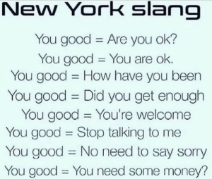 You good? 💀: New York slang  You good Are you ok?  You good You are ok.  You good How have you been  11  You good Did you get enough  You good You're welcome  You good Stop talking to me  You good No need to say sorry  You good You need some money?  11  11 You good? 💀