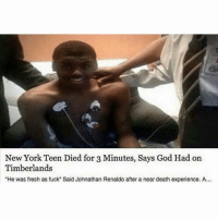 "Fresh, God, and Memes: New York Teen Died for 3 Minutes, Says God Had on  Timberlands  ""He was fresh as fuck"" Said Johnathan Renaldo after a near death experience. A. LMAOOO 💀 @thehoodtube"