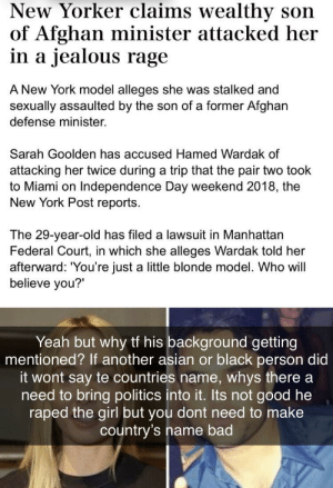 """Asian, Bad, and Independence Day: New Yorker claims wealthy son  of Afghan minister attacked her  in a jealous rage  A New York model alleges she was stalked and  sexually assaulted by the son of a former Afghan  defense minister.  Sarah Goolden has accused Hamed Wardak of  attacking her twice during a trip that the pair two took  to Miami on Independence Day weekend 2018, the  New York Post reports  The 29-year-old has filed a lawsuit in Manhattan  Federal Court, in which she alleges Wardak told her  afterward: """"You're just a little blonde model. Who will  believe you?'  Yeah but why tf his background getting  mentioned? If another asian or black person didi  it wont say te countries name, whys there a  need to bring politics into it. Its not good he  raped the girl but you dont need to make  country's name bad because the fact that they mentioned the man's nationality is the worst thing about this"""