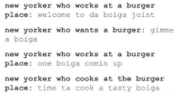 me🍔irl: new yorker who works at a burger  place: welcome to da boiga joint  new yorker who wants a burger: gimme  a boiga  new yorker who works at a burger  p ace: one bolga comin up  new yorker who cooks at the burger  place time ta cook a tasty boiga me🍔irl