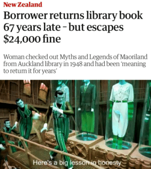 A lesson in honesty: New Zealand  Borrower returns library book  67 years late -but escapes  $24,000 fine  Woman checked out Myths and Legends of Maoriland  from Auckland library in 1948 and had been 'meaning  to return it for years'  Here's a big lesson in honesty A lesson in honesty