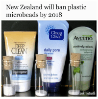 """Memes, 🤖, and Kingdom: New Zealand will ban plastic  microbeads by 2018  Clean  newlook  Clear  ACTIVE NATURALS.  NEUTROGENA  DEEP  CLEAN  daily pore  positively radiant.  skin brightening  daily scrub  cleanser  GENTLE  SCRUB  FREE  even tone and  oil free  utrogenar  T5502 (569)  @Seekthetruth ScienceAlert.com- NewZealand is the latest country to take action against insidious plastic microbeads. Earlier this year, environment minister Nick Smith announced that microbeads would no longer be allowed in any cosmetics or personal care items, starting July 1, 2018, and that any company caught sneaking them into products would be fined NZ $100,000 (US $73,000). Microbeads are tiny plastic beads, usually manufactured from polypropylene or polyethylene, that are added to countless products as an exfoliant. They're used in a wide range of skin care products, such as facial scrubs, masks, cleansers, soaps, and toothpastes. Because they are so tiny, microbeads cannot be properly filtered out by wastewater treatment facilities and they end up in waterways. They never biodegrade and they're being found in increasingly numbers of marineanimals. At a press conference, Smith expressed displeasure at companies' slow movement toward banning microbeads: """"Some companies have already announced that their intention is to phase them out. I was surprised today, despite those commitments, seeing a very wide range of dozens and dozens of products, everything from shampoos to face cleaners to shaving creams to sunscreen and toothpaste containing these microbeads."""" New Zealand is joining Canada, the United States, Sweden, and the United Kingdom in taking a stance against microbeads. Unfortunately, Australia is waiting to see if the industry self-regulates before imposing an official ban, a move that Greenpeace says is ineffective. Not everyone is entirely pleased with Smith's move. Greenpeace wants to make sure that the ban will go beyond cosmetics and personal care products to include house"""