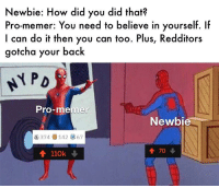 Pro, Back, and How: Newbie: How did you did that?  Pro-memer: You need to believe in yourself. If  I can do it then you can too. Plus, Redditors  gotcha your back  PD  Pro-memer  Newbie  S 374142 67  會70  會110k ↓ You can do it