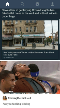 Blackpeopletwitter, Fake, and Fucking: Newest bar in gentrifying Crown Heights has  fake bullet holes in the wall and will sell wine in  paper bags  New 'Instagrammable Crown Heights Restaurant Brags About  Fake Bullet Holes  ny.eater.com  freakingthe-fuck-out  Are you fucking kidding <p>The gentrification bar is being set too low (via /r/BlackPeopleTwitter)</p>