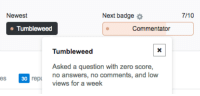 Pouring Salt: Newest  Next badge  7/10  Tumbleweed  Commentator  Tumbleweed  3  Asked a question with zero score,  no answers, no comments, and low  views for a week  es  30