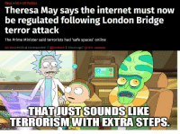 """<p>Extra Steps via /r/memes <a href=""""http://ift.tt/2rrCnFq"""">http://ift.tt/2rrCnFq</a></p>: News> UK> UK Politics  Theresa May says the internet must novw  be regulated following London Bridge  terror attack  The Prime Minister said terrorists had 'safe spaces' online  Jon Stone Political Correspondent I @joncstone l 3 hours agol 1031 comments  THATUUSTSOUNDS LIKE  TERRORISM WITH EXTRA STEPS  imgflip.com <p>Extra Steps via /r/memes <a href=""""http://ift.tt/2rrCnFq"""">http://ift.tt/2rrCnFq</a></p>"""