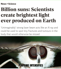 Take flight bröthers: News > Science  Billion suns: Scientists  create brightest light  ever produced on Earth  Unimaginably' strong laser beam acts like an X-ray and  could be used to spot tiny fractures and tumours in the  body that would otherwise be missed  FLAPPING INTENSIFIES Take flight bröthers