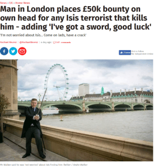 meirl by e_d FOLLOW 4 MORE MEMES.: News > UK> Home News  Man in London places £50k bounty on  own head for any Isis terrorist that kills  him - adding 'I've got a sword, good luck'  I'm not worried about Isis... Come on lads, have a crack  @RachaelRevesz | a day ago l145 comments  Rachael Revesz  f  click to follow  The Independent Online  J'aime  QUNG  aw  Mr Walker said he was 'not worried about Isis finding him Twitter/Andre Walker meirl by e_d FOLLOW 4 MORE MEMES.