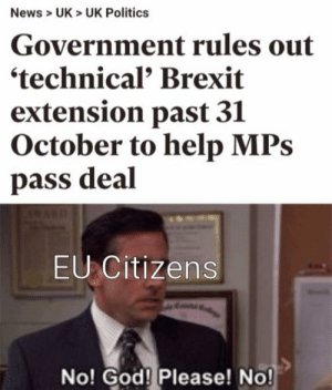 God, News, and Politics: News > UK> UK Politics  Government rules out  'technical Brexit  extension past 31  October to help MPs  pass deal  EU Citizens  No! God! Please! No! Ah shit here we go again