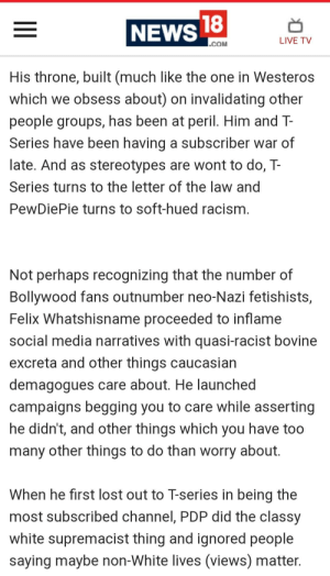 News, Racism, and Social Media: NEWS  18  LIVE TV  COM  His throne, built (much like the one in Westeros  which we obsess about) on invalidating other  people groups, has been at peril. Him and T  Series have been having a subscriber war of  late. And as stereotypes are wont to do, T-  Series turns to the letter of the law and  PewDiePie turns to soft-hued racism  Not perhaps recognizing that the number of  Bollywood fans outnumber neo-Nazi fetishists,  Felix Whatshisname proceeded to inflame  social media narratives with quasi-racist bovine  excreta and other things caucasian  demagogues care about. He launched  campaigns begging you to care while asserting  he didn't, and other things which you have too  many other things to do than worry about  When he first lost out to T-series in being the  most subscribed channel, PDP did tne classy  white supremacist thing and ianored people  saying maybe non-White lives (views) matter This one is just straight up disrespectful.