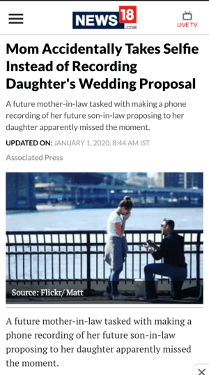 Taking selfie instead of shooting a precious moment: NEWS 18  LIVE TV  .COM  Mom Accidentally Takes Selfie  Instead of Recording  Daughter's Wedding Proposal  A future mother-in-law tasked with making a phone  recording of her future son-in-law proposing to her  daughter apparently missed the moment.  UPDATED ON: JANUARY 1, 2020, 8:44 AM IST  Associated Press  Source: Flickr/ Matt  A future mother-in-law tasked with making a  phone recording of her future son-in-law  proposing to her daughter apparently missed  the moment.  BIT Taking selfie instead of shooting a precious moment