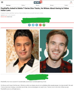 Diss, Movies, and News: NEWS 18  LIVE TV  Elections  Politics  Photos  Movies  Cricket  PewDiePie Asked to Delete T-Series Diss Tracks, He Whines About Having to Follow  Indian Laws  Imagine Indians and their opinions/laws/judegements actually having to matter  Updated on: Apr 12, 2019, 8 38 AM IST  shantanu David, News18.oom  PewDiePie, that most assured of social media parasiticals, has been quivering of late.  His throne, built (much like the one in Westeros which we obsess about) on invalidating other people groups, has been at peril. Him and  T-Series have been having a subscriber war of late. And as stereotypes are wont to do, T-Series turns to the letter of the law and  PewDiePie turns to soft-hued racism. Move aside VOX and WSJ...