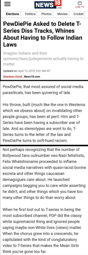 Butthurt, Diss, and Game of Thrones: NEWS  18  LIVE TV  Elections PoliticsPhotos Movies Cricket  PewDiePie Asked to Delete T-  Series Diss Tracks. Whines  About Having to Follow Indian  Laws  Imagine Indians and their  opinions/laws/judegements actually having to  matter  Updated on: April 13, 2019, 9:41 AM IST  Shantanu David, News18.com  PewDiePie, that most assured of social media  parasiticals, has been quivering of late.  His throne, built (much like the one in Westeros  which we obsess about) on invalidating other  people groups, has been at peril. Him and T-  Series have been having a subscriber war of  late. And as stereotypes are wont to do, T-  Series turns to the letter of the law and  PewDiePie turns to soft-hued racism  Not perhaps recognizing that the number of  Bollywood fans outnumber neo-Nazi fetishists,  Felix Whatshisname proceeded to inflame  social media narratives with quasi-racist bovine  excreta and other things caucasian  demagogues care about. He launched  campaigns begging you to care while asserting  he didn't, and other things which you have too  many other things to do than worry about.  When he first lost out to T-series in being the  most subscribed channel, PDP did the classy  white supremacist thing and ignored people  saying maybe non-White lives (views) matter.  When the chorus grew into a crescendo, he  capitulated with the kind of conglaturatory  video to T-Series that makes the Mean Girls  think you've gone too far. Butthurt journalism 101: Using game of thrones references, the same old 'insults' and not even writing the full effing name of the person you are writing the article about