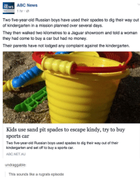 Abc, Cars, and Dank: NEws  ABC News  1 hr  Two five-year-old Russian boys have used their spades to dig their way out  of kindergarten in a mission planned over several days.  They then walked two kilometres to a Jaguar showroom and told a woman  they had come to buy a car but had no money.  Their parents have not lodged any complaint against the kindergarten.  Kids use sand pit spades to escape kindy, try to buy  sports car  Two five-year-old Russian boys used spades to dig their way out of their  kindergarten and set off to buy a sports car.  ABC NET AU  undraggable:  This sounds like a rugrats episode