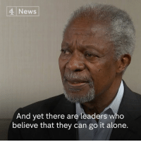 Kofi Annan, former Secretary-General of the United Nations, has died at the age of 80.  In an interview with Channel 4 News last year, the Nobel Peace Laureate reflected on the changing nature of the world order during his lifetime.: News  And yet there are leaders who  believe that they can go it alone. Kofi Annan, former Secretary-General of the United Nations, has died at the age of 80.  In an interview with Channel 4 News last year, the Nobel Peace Laureate reflected on the changing nature of the world order during his lifetime.