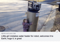 This is too wholesome: NEWS AVCLUB.COM  Little girl mistakes water heater for robot, welcomes it to  Earth, hugs it, is great This is too wholesome