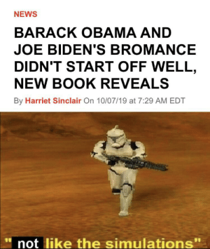 News, Obama, and Barack Obama: NEWS  BARACK OBAMA AND  JOE BIDEN'S BROMANCE  DIDN'T START OFF WELL,  NEW BOOK REVEALS  By Harriet Sinclair On 10/07/19 at 7:29 AM EDT  not like the simulations Me irl