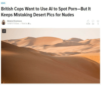 News, Nudes, and Porn: NEWS  British Cops Want to Use Al to Spot Porn-But It  Keeps Mistaking Desert Pics for Nudes  Melanie Ehrenkranz  12/18/17 11:30am Filed to: Al  79.7K 60 4 Send nudes. Sand dunes. Even dyslexics mix them up