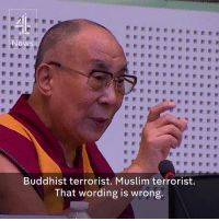 Memes, 🤖, and Buddhist: News  Buddhist terrorist. Muslim terrorist.  That wording is wrong. His Holiness nails it. Again. There is nothing Islamic about a terrorist. There is nothing Christian about violent white supremacy. The truth of any religion is peace, respect, love and compassion. Anything else is a lie.