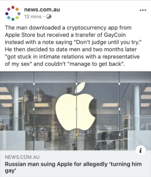 "Apple, News, and Sex: news.com.au  13 mins  The man downloaded a cryptocurrency app from  Apple Store but received a transfer of GayCoin  instead with a note saying ""Don't judge until you try.""  He then decided to date men and two months later  ""got stuck in intimate relations with a representative  sex"" and couldn't ""manage to get back""  of  my  LNDA  NEWS.COM.AU  Russian man suing Apple for allegedly 'turning him  gay' Oops 😏"