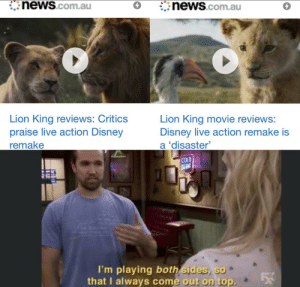 Disney, News, and Lion: news.com.au  news.com.au  Lion King reviews: Critics  praise live action Disney  remake  Lion King movie reviews:  Disney live action remake is  a 'disaster  COLD  BEEN  I'm playing both sides, so  that I always come out on top. I always come out on top