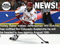 Chicago, Memes, and News: NEWS!  DISCUSSION  Hobey Baker winner, defenseman Will Butcher,  has notified the Colorado Avalanche he will  be headed to free agency August 15th As Jimmy Vesey did last season, Butcher will test the free agent market, as he becomes a UFA August 15th. The Avalanche will lose their 2013 Draft Pick. Likely fits are Pittsburgh, Chicago, and Toronto. MapleLeafs Penguins Chicago nhldiscussion Butcher