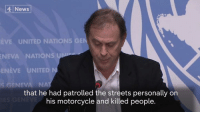 """""""The killings committed by Mr Duterte...clearly constitute murder"""".  The UN urges the Philippines to launch judicial proceedings after President Duterte's claims that he personally killed people during his time as mayor.: News  EVE UNITED NATIONS GE  NEVA NATIONS  ENEVE UNITED  s GENEVA NA  that he had patrolled the streets personally on  his motorcycle and killed people. """"The killings committed by Mr Duterte...clearly constitute murder"""".  The UN urges the Philippines to launch judicial proceedings after President Duterte's claims that he personally killed people during his time as mayor."""