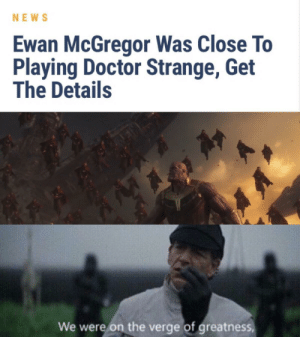 Doctor, News, and Ewan McGregor: NEWS  Ewan McGregor Was Close To  Playing Doctor Strange, Get  The Details  We were on the verge of greatness We were this close