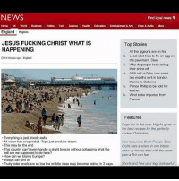 Cars, Dogs, and England: NEWS  Find local news 9  Tech  Entertainment & Arts  Video & Audio  England Regions  JESUS FUCKING CHRIST WHAT IS  Top Stories  HAPPENING  1. All the pigeons are on fire  2. Local idiot tries to fry an egg on  12 minutes ago England  the pavement. Dies  3. Why do people keep taking  their shirts off  4. A 99 with a flake now costs  two months rent in London  thanks to Osborne  S. Prince Phillip to be sold for  leather  6. Wind to be imported from  France  Features  Dogs die in hot cars: Nigella gives us  her best recipes for the perfectiy  cooked Dalmatian.  Everything is just bloody awful  All water has evaporated. Taps just produce steam.  How to survive Brain Freeze. Bear  This may be the end  This country can't even handle a slight breeze without collapsing what the  Grylls eats a solero in one bite to  show us how to deal with the worst  hell are we supposed to do here?  pain a Brit can feel.  How can we blame Europe?  Wasps can shit off  Fruity cider levels are so low the middle class may become extinct in 3 days.  Shorts and how your legs look awful @shayanali99 😂😂😂😂 literally this is whats happening in england rn😓😓😓😓😓😭😭😭😭 have a read who's from England and dying like me bc of the heatwave ITS GONNA BE 31°C TOMORROW NOOOO😭😭😭