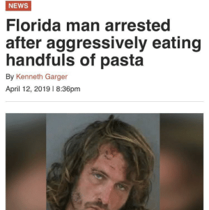 meirl: NEWS  Florida man arrested  after  aggressively eating  handfuls of pasta  By Kenneth Garger  April 12, 2019 l 8:36pm meirl