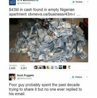 Y'all never trust Nigerians 😢: NEWS  Follow  @ctvedmonton  $43M in cash found in empty Nigerian  apartment ctvnews.ca/business/43m-i...  100.  100  RETINEETS LIKES  2.845  3.251  Nuck ets  Follow  @Mat Houchens  Poor probably spent the past decade  trying to share but no one ever replied to  his email. Y'all never trust Nigerians 😢