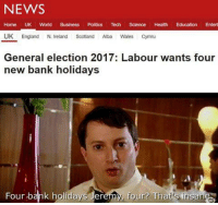 general election: NEWS  Home UK World  Business  Politics Tech  Science Health Education  Entert  UK England N. Ireland Scotland  Alba  Wales Cymru  General election 2017: Labour wants four  new bank holidays  Four bank holidays Jer  four Thats insane