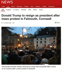 Donald Trump, England, and News: NEWS  Home UK World Business  Politics  Tech  Science  Health  Education  UK England  N. Ireland  Scotland  Alba  Wales Cymru  Donald Trump to resign as president after  mass protest in Falmouth, Cornwall  Share  O 11 minutes ago UK  NST  US president Donald Trump's decision to resign with immediate effect comes  as no surprise after a mass protest in Falmouth