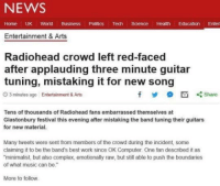 "Applauding: NEWS  Home UK World Business Politics Tech Science Health Education Enter  Entertainment & Arts  Radiohead crowd left red-faced  after applauding three minute guitar  tuning, mistaking it for new song  O 3 minutes ago Entertainment & Arts  y  凹くShare  Tens of thousands of Radiohead fans embarrassed themselves at  Glastonbury festival this evening after mistaking the band tuning their guitars  for new material.  Many tweets were sent from members of the crowd during the incident, some  claiming it to be the band's best work since OK Computer. One fan described it as  minimalist, but also complex, emotionally raw, but still able to push the boundaries  of what music can be.""  More to follow"