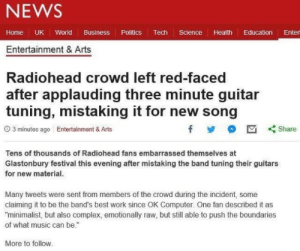 "ME: NEWS  Home UK World Business Politics Tech Science Health Education Enter  Entertainment & Arts  Radiohead crowd left red-faced  after applauding three minute guitar  tuning, mistaking it for new song  O 3 minutes ago Entertainment & Arts  Share  Tens of thousands of Radiohead fans embarrassed themselves at  Glastonbury festival this evening after mistaking the band tuning their guitars  for new material.  Many tweets were sent from members of the crowd during the incident, some  claiming it to be the band's best work since OK Computer. One fan described it as  ""minimalist, but also complex, emotionally raw, but still able to push the boundaries  of what music can be.""  More to follow. ME"