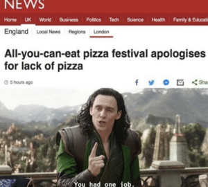 .: NEWS  Home UK World Business Politics Tech Science Health Family & Educati  England Local News Regions London  All-you-can-eat pizza festival apologises  for lack of pizza  f  Sha  5 hours ago  You had one job. .